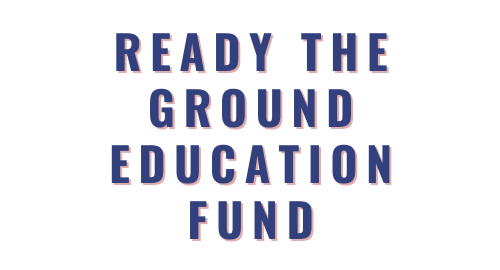 Ready the Ground Education Fund